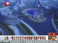 上海:海立方文化艺术创意城拟落户崇明岛