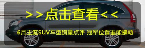 点评7月主流SUV销量榜 市场走势持续看涨