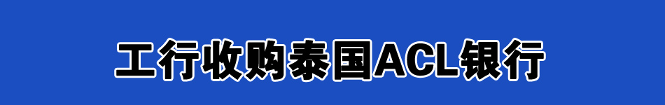 工行收购泰国ACL银行